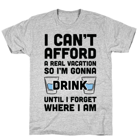 I Can't Afford A Real Vacation So I'm Gonna Get Drunk T-Shirt