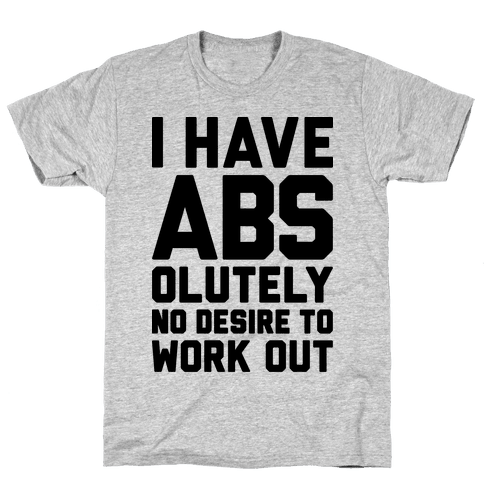 I Have Abs...olutely No Desire To Work Out Mens T-Shirt