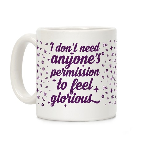 I Don't Need Anyone's Permission To Feel Glorious Coffee Mug