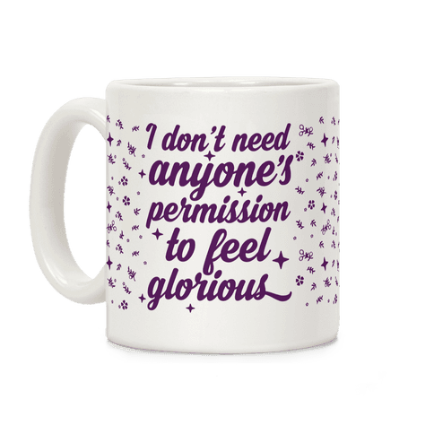 I Don't Need Anyone's Permission To Feel Glorious