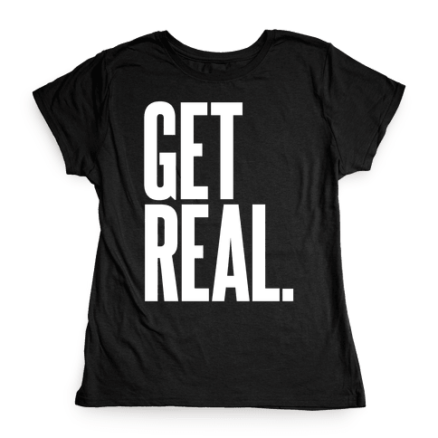Get Real Womens T-Shirt