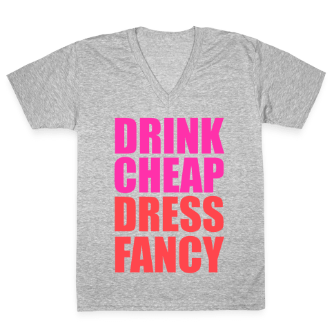 Drink Cheap, Dress Fancy V-Neck Tee Shirt