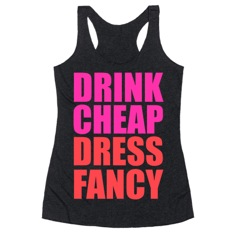 Drink Cheap, Dress Fancy Racerback Tank Top