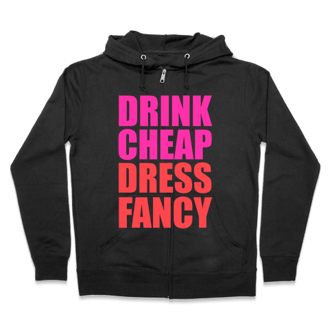 Drink Cheap, Dress Fancy Zip Hoodie