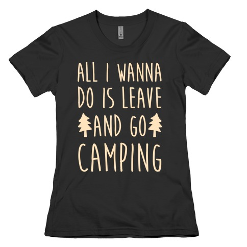 All I Wanna Do Is Leave And Go Camping Womens T-Shirt