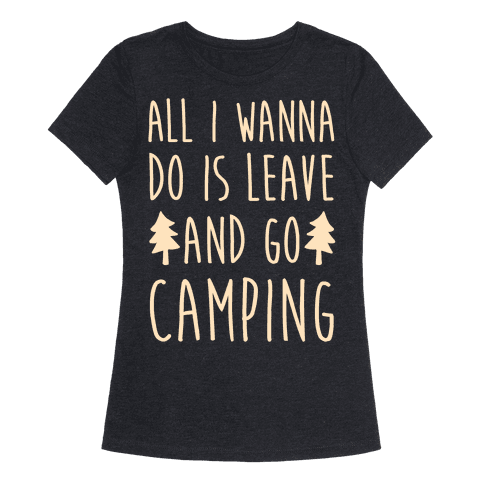 All I Wanna Do Is Leave And Go Camping