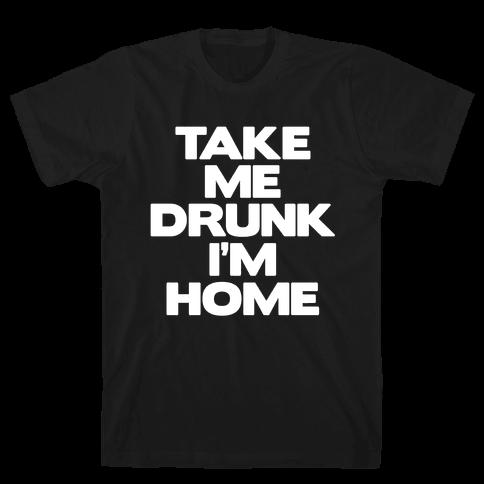 Take Me Drunk I'm Home Mens T-Shirt