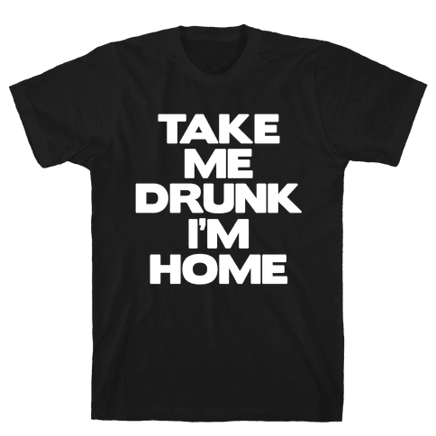 Take Me Drunk I'm Home Mens T-Shirt