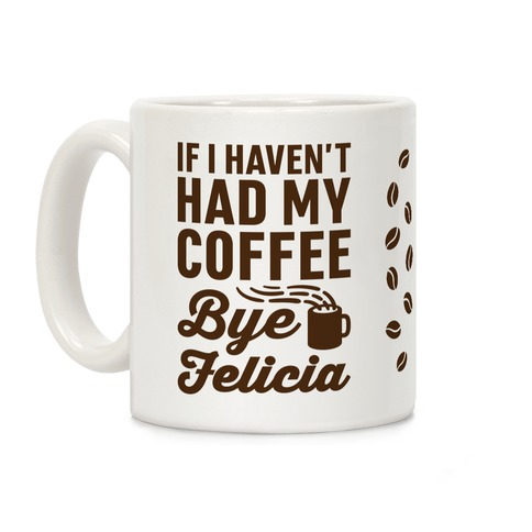 If I Haven't Had My Coffee Bye Felicia Coffee Mug