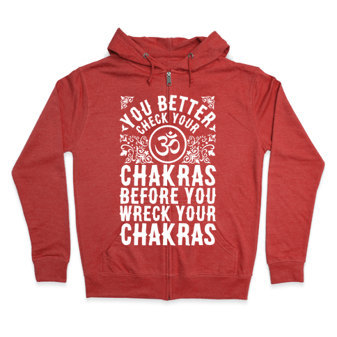 You Better Check Your Chakra Before You Wreck Your Chakras Zip Hoodie