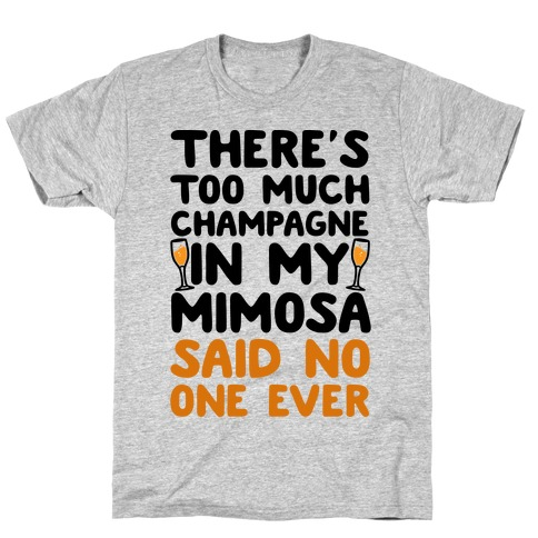 There's Too Much Champagne In My Mimosa Said No One Ever T-Shirt