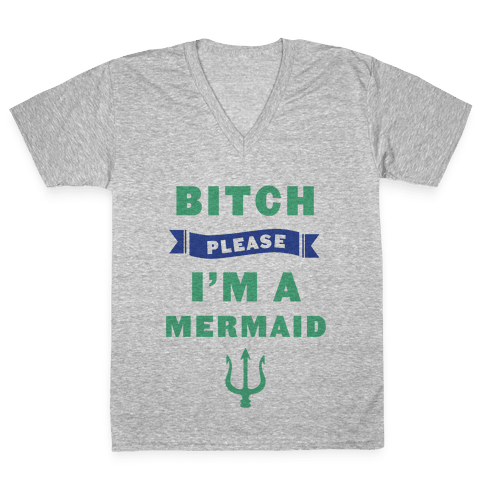 Bitch Please I'm a Mermaid V-Neck Tee Shirt