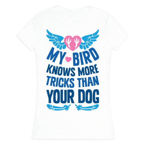 My Bird Knows More Tricks Than Your Dog Womens T-Shirt