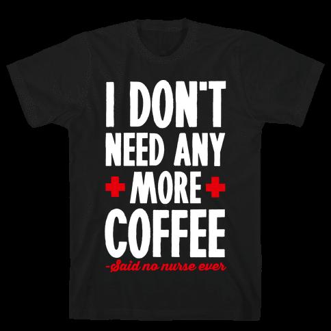 I Don't Need Any More Caffeine- Said No Nurse Ever Mens T-Shirt