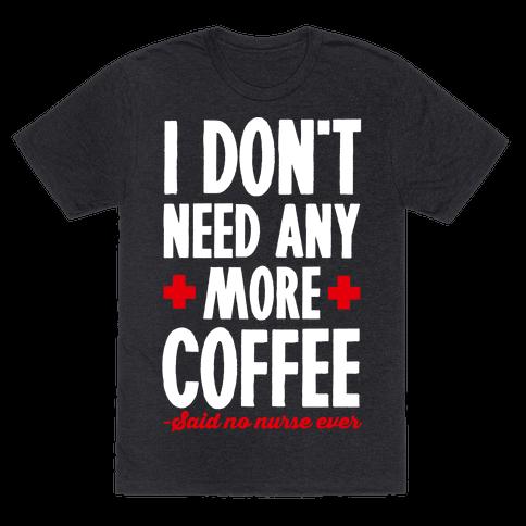 I Don't Need Any More Caffeine- Said No Nurse Ever