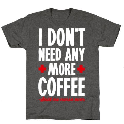 I Don't Need Any More Caffeine- Said No Nurse Ever T-Shirt