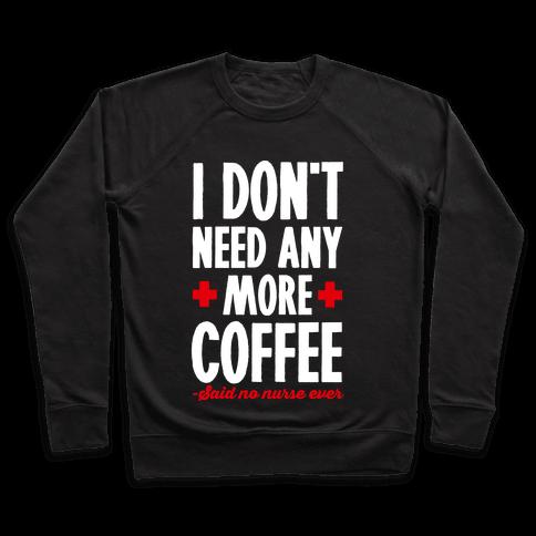 I Don't Need Any More Caffeine- Said No Nurse Ever Pullover