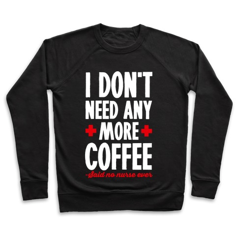 I Don't Need Any More Caffeine- Said No Nurse Ever Pullover