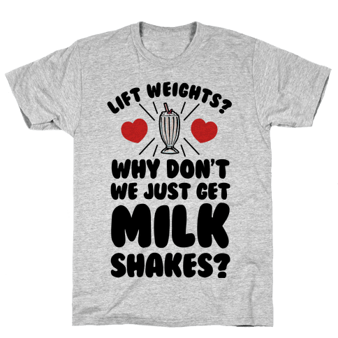 Lift Weights? How About We Get Milkshakes? Mens T-Shirt