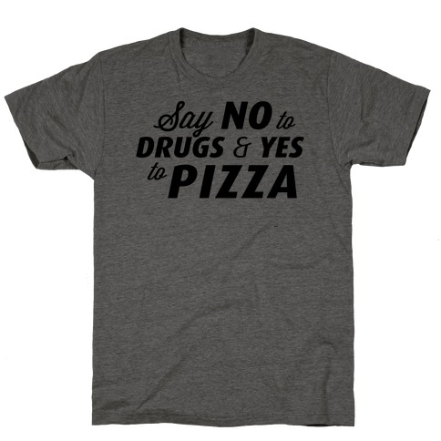 Say No to Drugs, Say Yes to Pizza T-Shirt