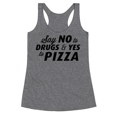 Say No to Drugs, Say Yes to Pizza Racerback Tank Top