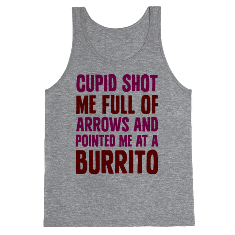 Cupid Shot Me Full Of Arrows And Pointed Me At A Burrito Tank Top