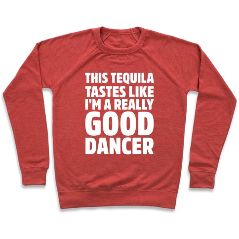 This Tequila Tastes Like I'm A Really Good Dancer Pullover