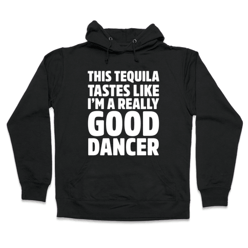 This Tequila Tastes Like I'm A Really Good Dancer Hooded Sweatshirt