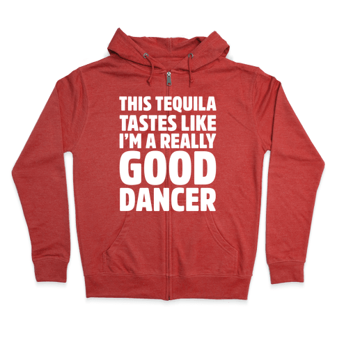 This Tequila Tastes Like I'm A Really Good Dancer Zip Hoodie