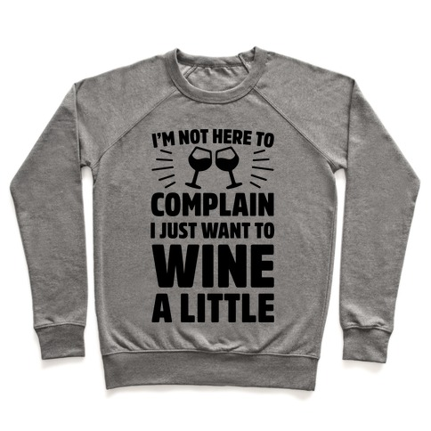 I'm Not Here To Complain I Just Want To Wine A Little Pullover