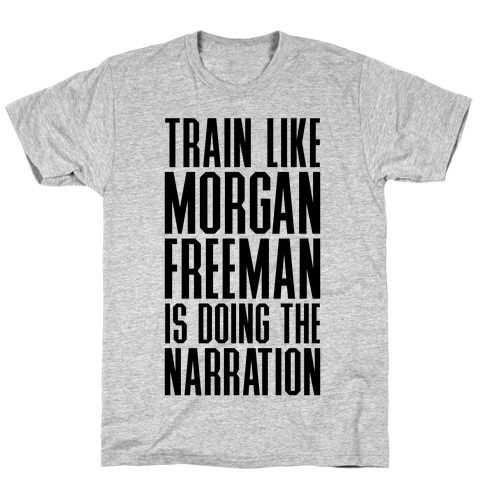 Train Like Morgan Freeman Is Doing The Narration T-Shirt