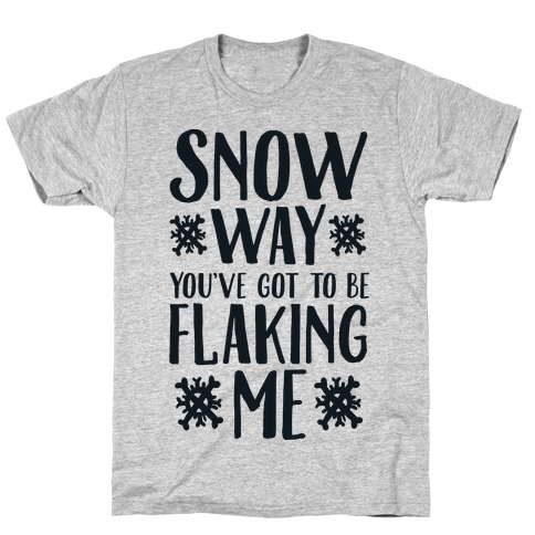 Snow Way You've Got to Be Flaking Me T-Shirt