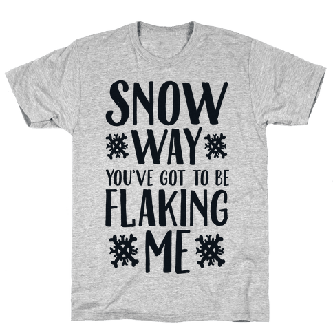 Snow Way You've Got to Be Flaking Me Mens T-Shirt