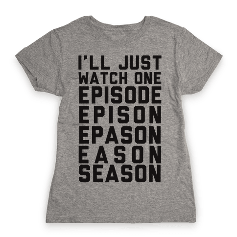 I'll Just Watch One Episode... Womens T-Shirt