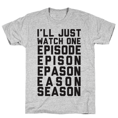 I'll Just Watch One Episode... Mens T-Shirt