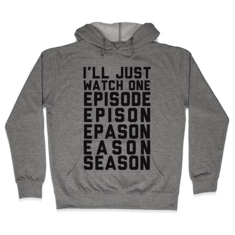 I'll Just Watch One Episode... Hooded Sweatshirt