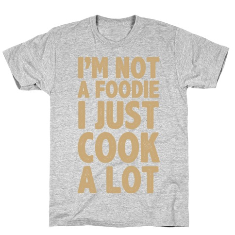 I'm Not a Foodie I Just Cook A Lot T-Shirt
