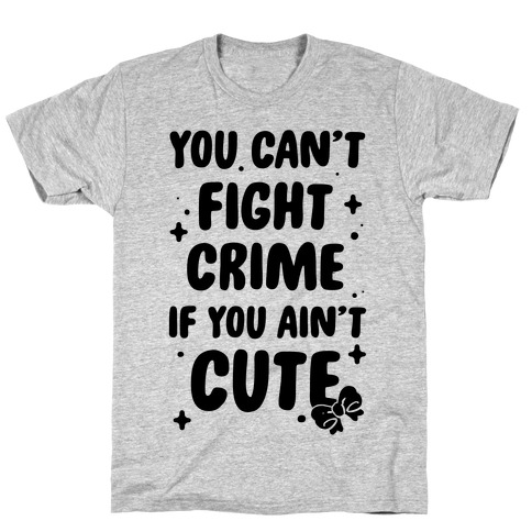 You Can't Fight Crime If You Ain't Cute T-Shirt