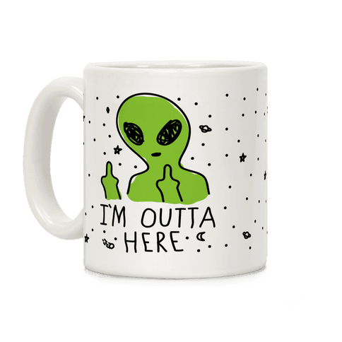 I'm Outta Here Alien Coffee Mug