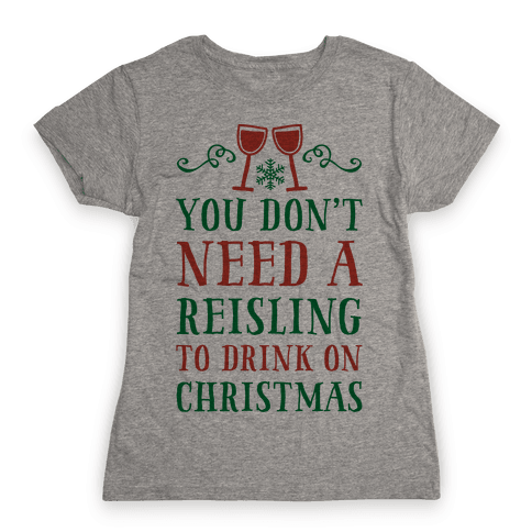 You Don't Need A Reisling To Drink On Christmas Womens T-Shirt