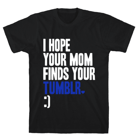 I Hope Your Mom Finds Your Tumblr Mens T-Shirt