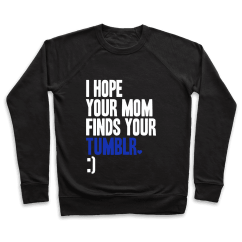 I Hope Your Mom Finds Your Tumblr Pullover