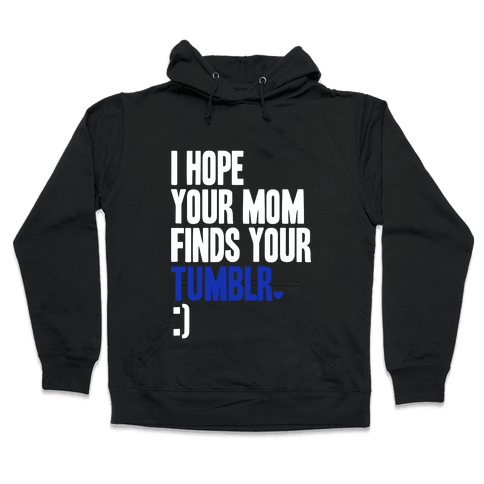 I Hope Your Mom Finds Your Tumblr Hooded Sweatshirt