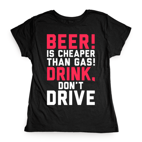 Beer is Cheaper than Gas! Womens T-Shirt