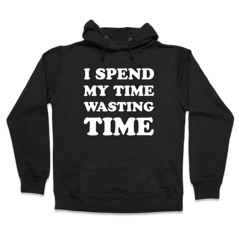 I Spend Time Wasting Time Hooded Sweatshirt
