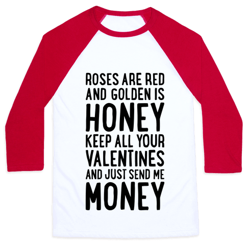 Roses Are Red, Golden Is Honey, Keep All Your Valentines And Just Send Me Money Baseball Tee