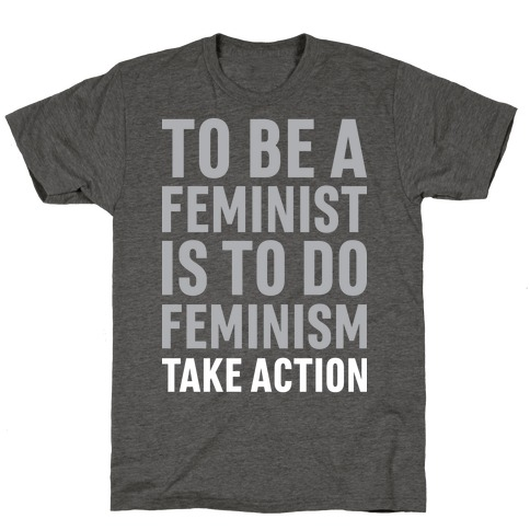 To Be A Feminist Is To Do Feminism - Take Action T-Shirt
