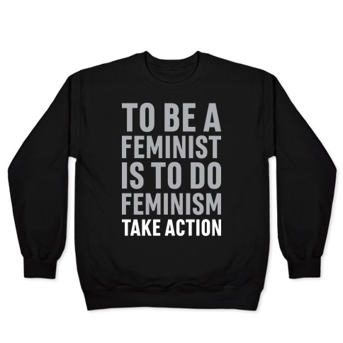To Be A Feminist Is To Do Feminism - Take Action Pullover