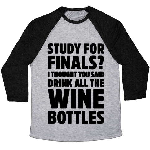 Study For Finals? I Thought You Said Drink All The Wine Bottles Baseball Tee