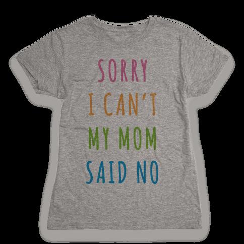 Sorry I Can't My Mom Said No Womens T-Shirt